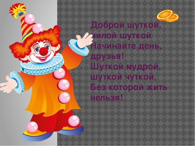 Доброй шуткой, милой шуткой Начинайте день, друзья! Шуткой мудрой, шуткой чу...
