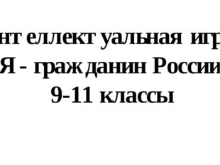 Интеллектуальная игра «Я - гражданин России» 9-11 классы