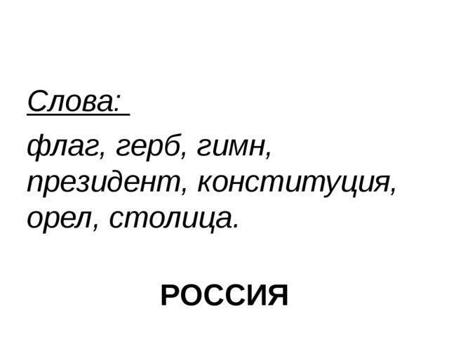 Слова: флаг, герб, гимн, президент, конституция, орел, столица. РОССИЯ