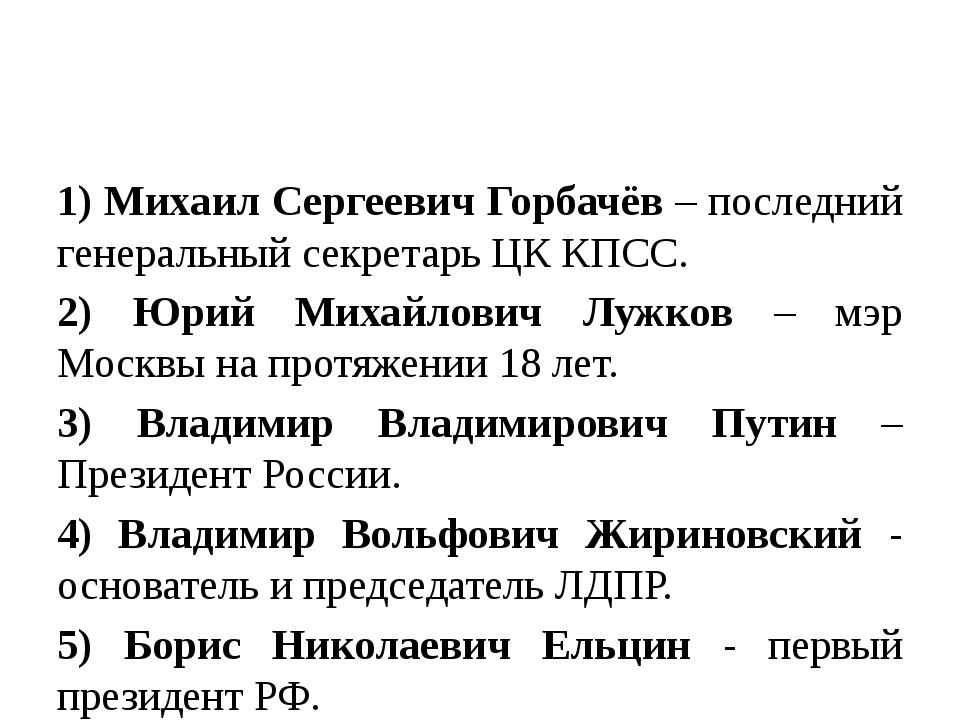 1) Михаил Сергеевич Горбачёв – последний генеральный секретарь ЦК КПСС. 2) Ю...