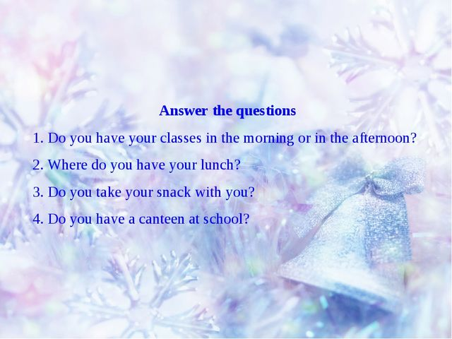 Answer the questions 1. Do you have your classes in the morning or in the aft...