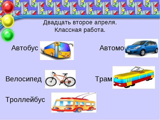 Двадцать второе апреля. Классная работа. Автобус Автомобиль Велосипед Трамвай...