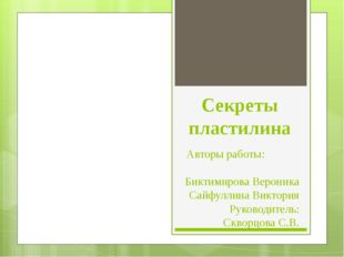 Секреты пластилина Авторы работы: Биктимирова Вероника Сайфуллина Виктория Ру