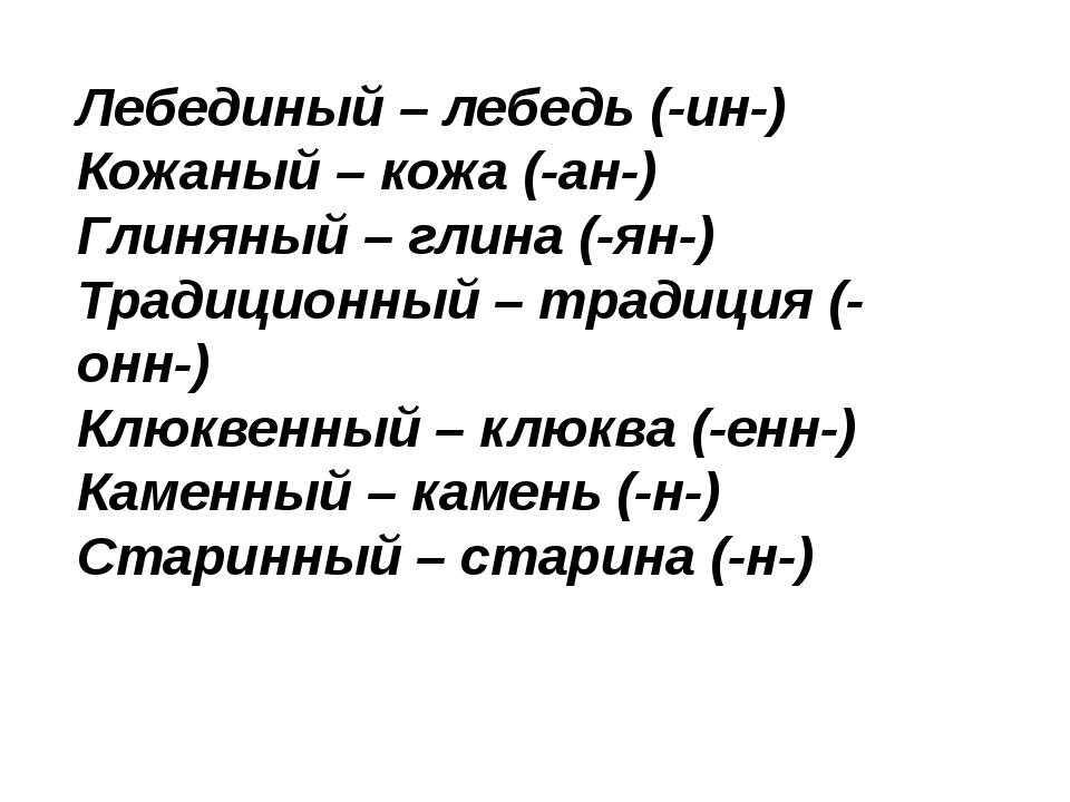 Лебединый – лебедь (-ин-) Кожаный – кожа (-ан-) Глиняный – глина (-ян-) Тра...