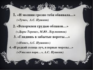1. «И молния грозно тебя обвивала…» («Туча», А.С. Пушкин) 2. «Вскормлен грудь