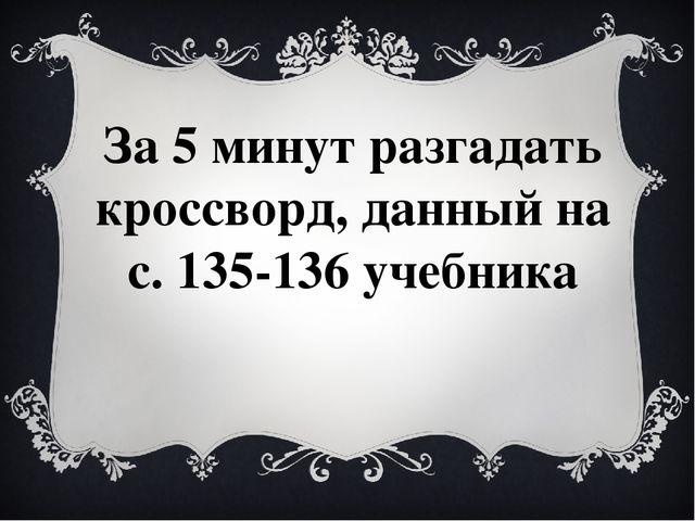 За 5 минут разгадать кроссворд, данный на с. 135-136 учебника