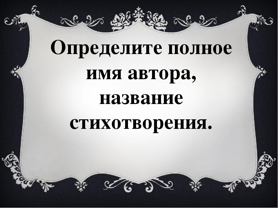 Определите полное имя автора, название стихотворения.