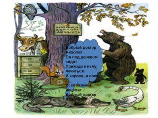 Добрый доктор Айболит Он под деревом сидит Приходи к нему лечиться И корова,