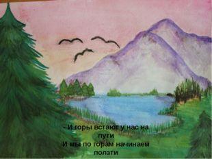 - И горы встают у нас на пути И мы по горам начинаем ползти
