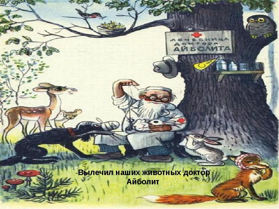 -Вылечил наших животных доктор Айболит