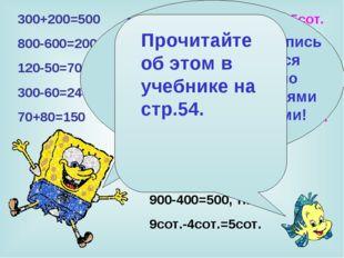300+200=500 3сот.+2сот.=5сот. 800-600=200 8сот.-6сот.=2сот. 120-50=70 12дес.