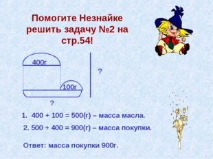 Помогите Незнайке решить задачу №2 на стр.54! 400г 100г ? ? 1. 400 + 100 = 50