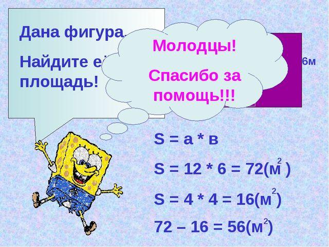 Дана фигура. Найдите её площадь! 12м 6м 4м S = а * в S = 12 * 6 = 72(м ) 2 S...
