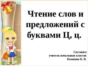 Чтение слов и предложений с буквами Ц, ц. Составил: учитель начальных классо