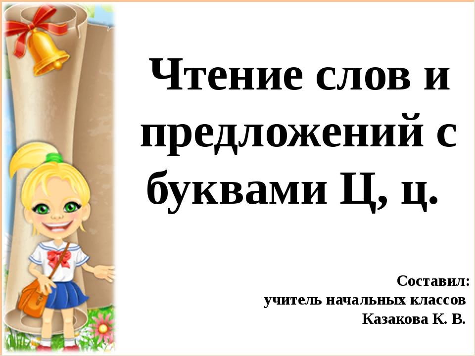 Чтение слов и предложений с буквами Ц, ц. Составил: учитель начальных классо...