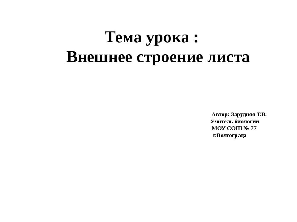 Тема урока : Внешнее строение листа Автор: Зарудняя Т.В. Учитель биологии МОУ...