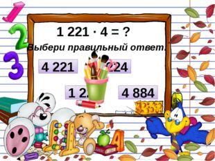 1 221 ∙ 4 = ? Выбери правильный ответ: 1 224 4 224 4 884 4 221