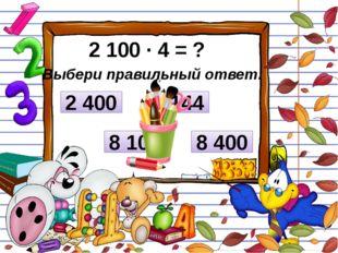 2 100 ∙ 4 = ? Выбери правильный ответ: 2 400 8 100 8 400 8 144