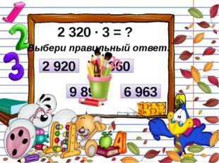 2 320 ∙ 3 = ? Выбери правильный ответ: 6 963 2 920 6 960 9 890