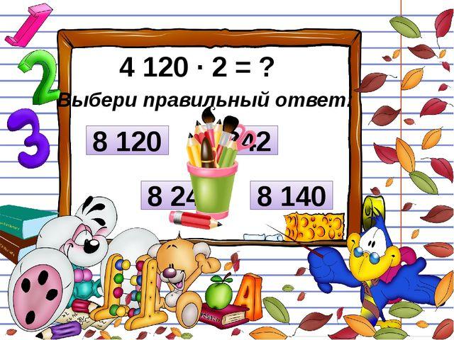 4 120 ∙ 2 = ? Выбери правильный ответ: 8 120 8 242 8 240 8 140