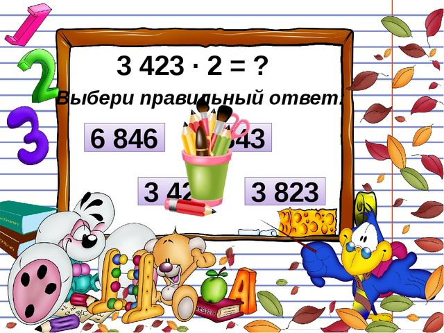 3 423 ∙ 2 = ? Выбери правильный ответ: 3 426 6 843 6 846 3 823