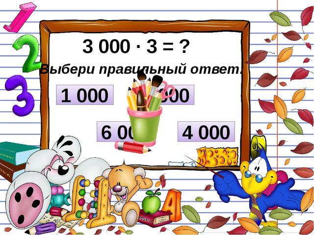 3 000 ∙ 3 = ? Выбери правильный ответ: 1 000 6 000 9 000 4 000