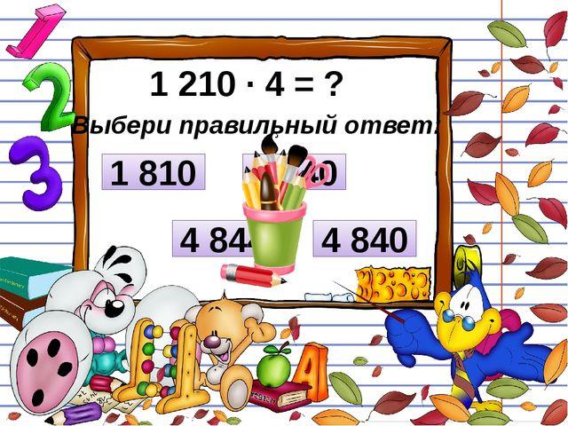 1 210 ∙ 4 = ? Выбери правильный ответ: 8 240 1 810 4 840 4 844