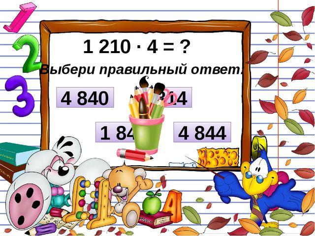 1 210 ∙ 4 = ? Выбери правильный ответ: 4 844 4 814 4 840 1 840