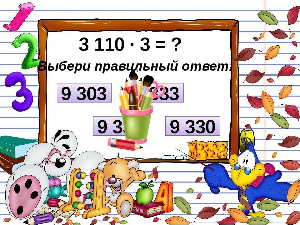 3 110 ∙ 3 = ? Выбери правильный ответ: 9 303 3 333 9 330 9 333