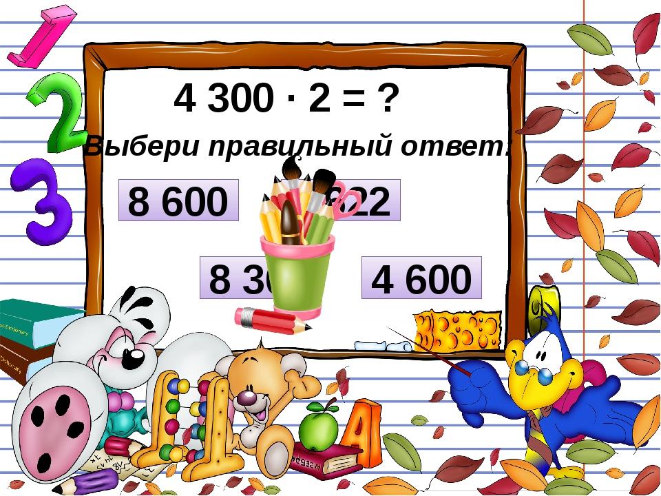 4 300 ∙ 2 = ? Выбери правильный ответ: 4 600 8 300 8 600 8 622