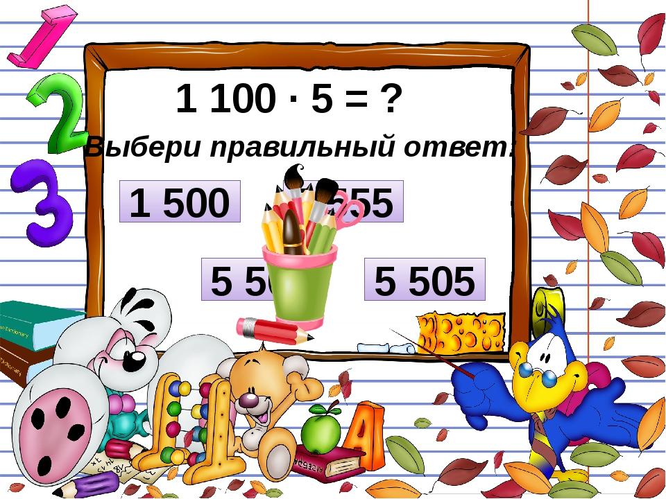 1 100 ∙ 5 = ? Выбери правильный ответ: 5 505 1 500 5 500 5 555