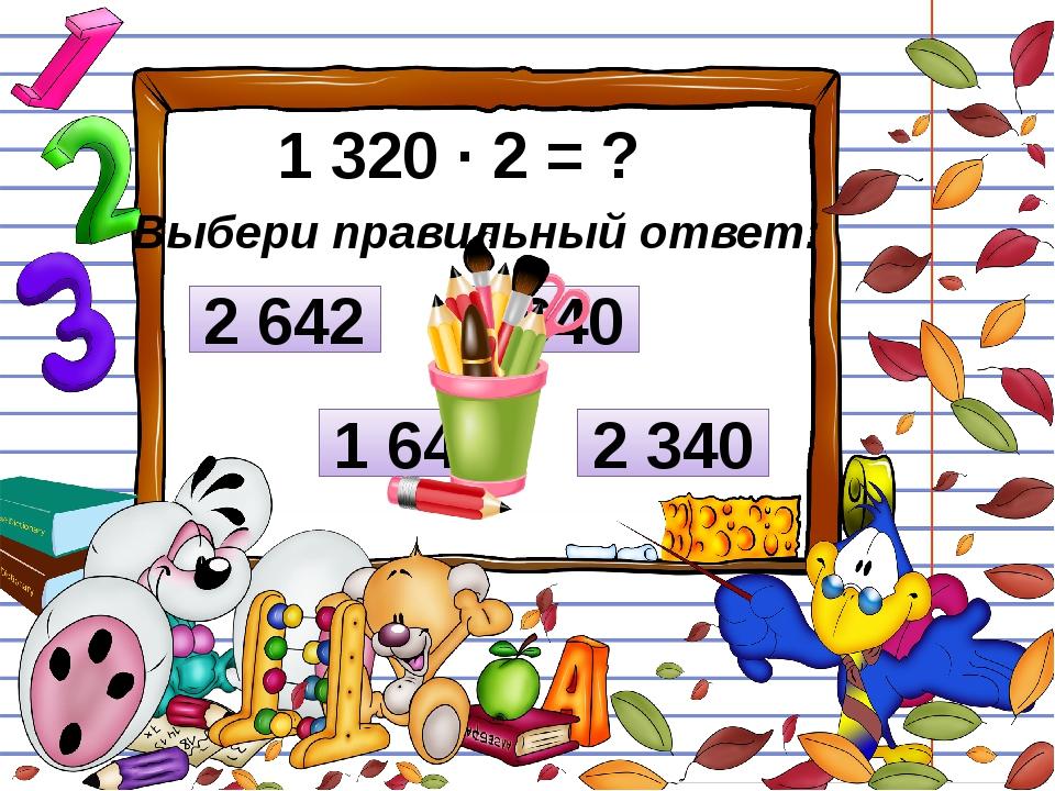 1 320 ∙ 2 = ? Выбери правильный ответ: 2 340 2 642 2 640 1 640