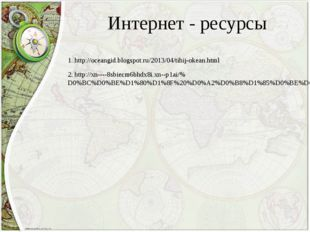 Интернет - ресурсы 1. http://oceangid.blogspot.ru/2013/04/tihij-okean.html 2.