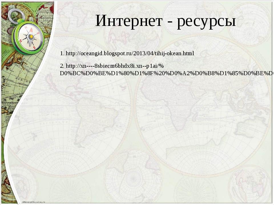 Интернет - ресурсы 1. http://oceangid.blogspot.ru/2013/04/tihij-okean.html 2....