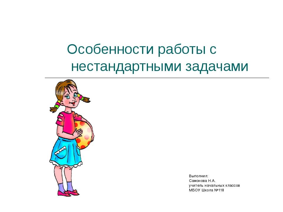 Особенности работы с нестандартными задачами Выполнил: Самонова Н.А. учитель...