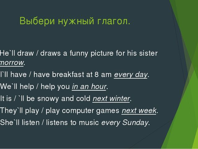 Выбери нужный глагол. 1. He`ll draw / draws a funny picture for his sister to...