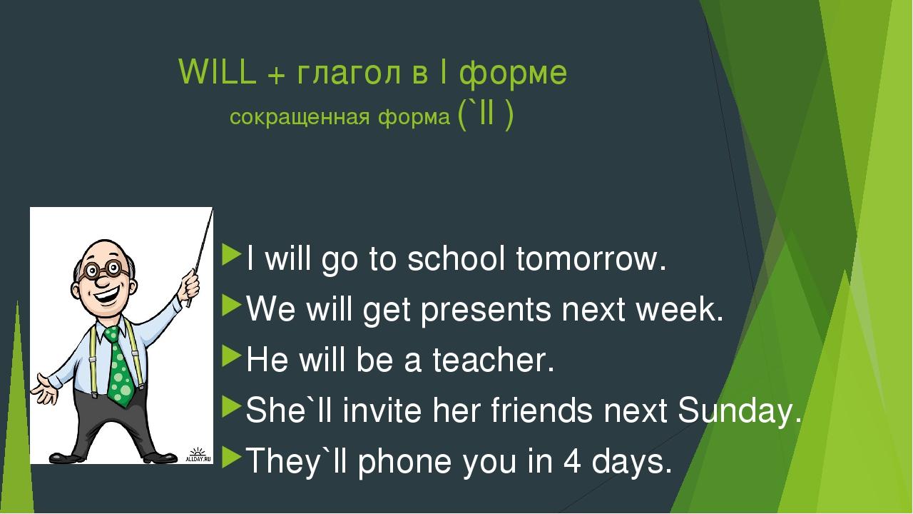 WILL + глагол в I форме сокращенная форма (`ll ) I will go to school tomorrow...