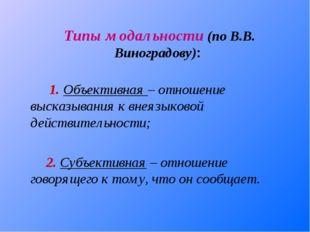 Типы модальности (по В.В. Виноградову): 1. Объективная – отношение высказыва