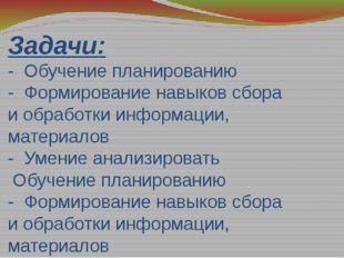 Задачи: - Обучение планированию - Формирование навыков сбора и обработки инфо