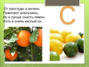 От простуды и ангины Помогают апельсины, Ну а лучше съесть лимон, Хоть и оче