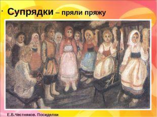 Супрядки – пряли пряжу Е.В.Честняков. Посиделки