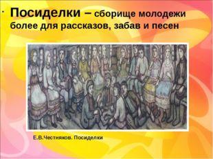 Посиделки – сборище молодежи более для рассказов, забав и песен Е.В.Честняков