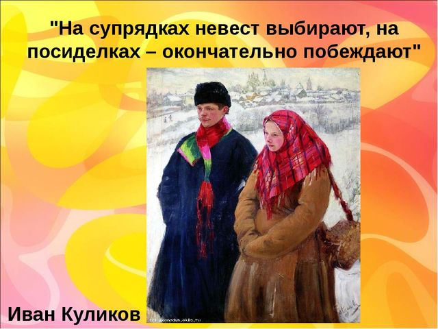"""""""На супрядках невест выбирают, на посиделках – окончательно побеждают"""" Иван К..."""