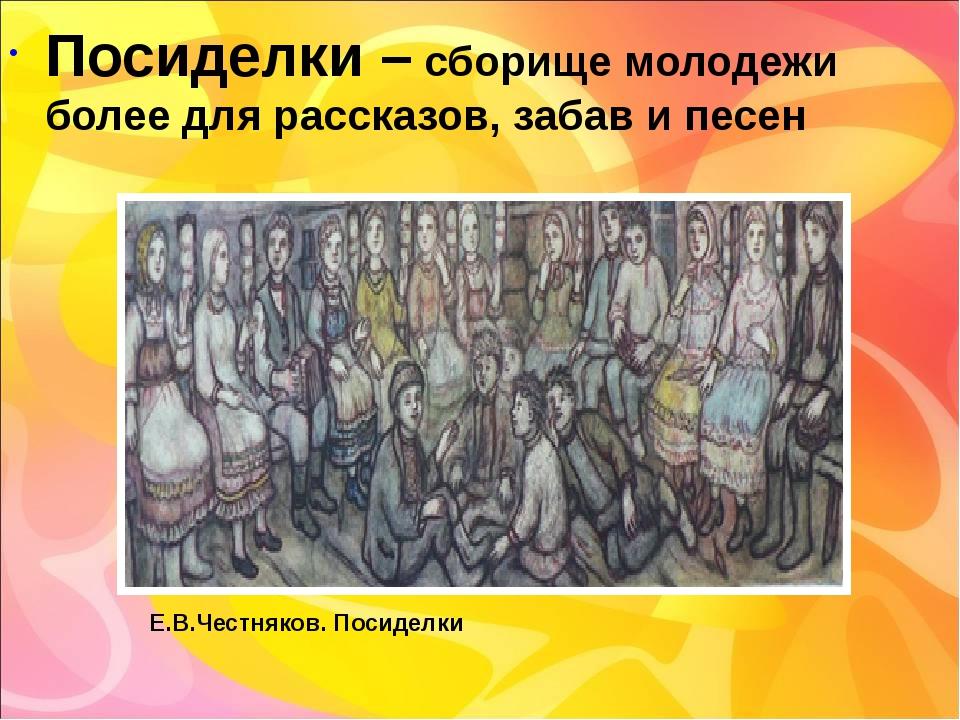 Посиделки – сборище молодежи более для рассказов, забав и песен Е.В.Честняков...