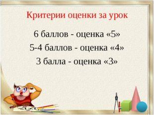 Критерии оценки за урок 6 баллов - оценка «5» 5-4 баллов - оценка «4» 3 балла