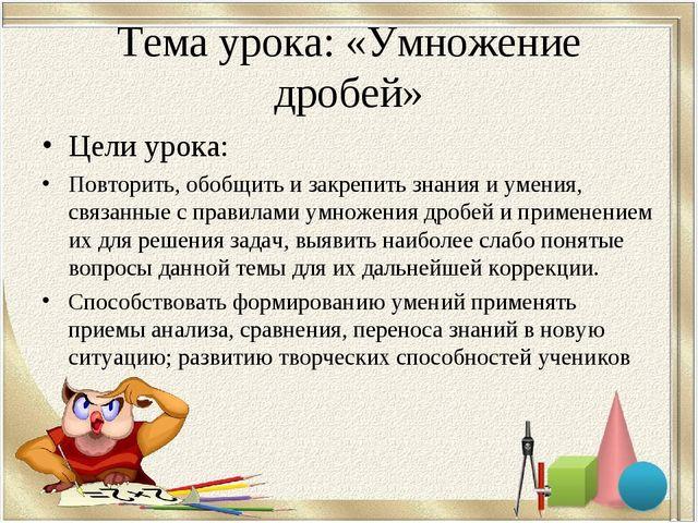 Тема урока: «Умножение дробей» Цели урока: Повторить, обобщить и закрепить зн...