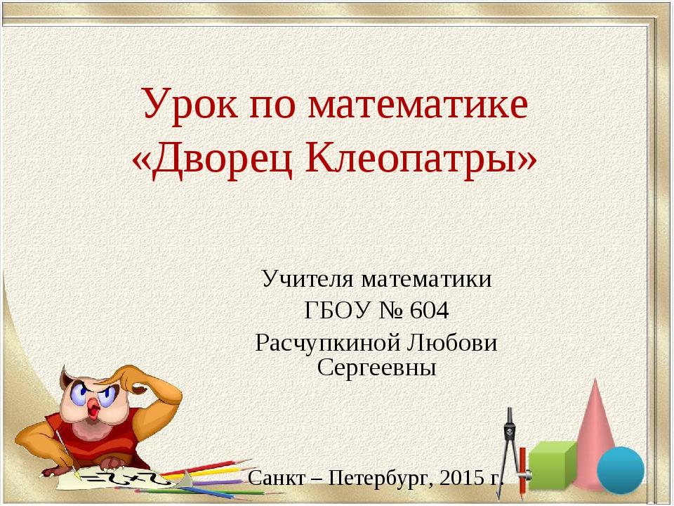 Урок по математике «Дворец Клеопатры» Учителя математики ГБОУ № 604 Расчупкин...