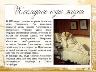 В 1875 году состояние здоровья Некрасова вновь ухудшилось. Рак кишечника пре