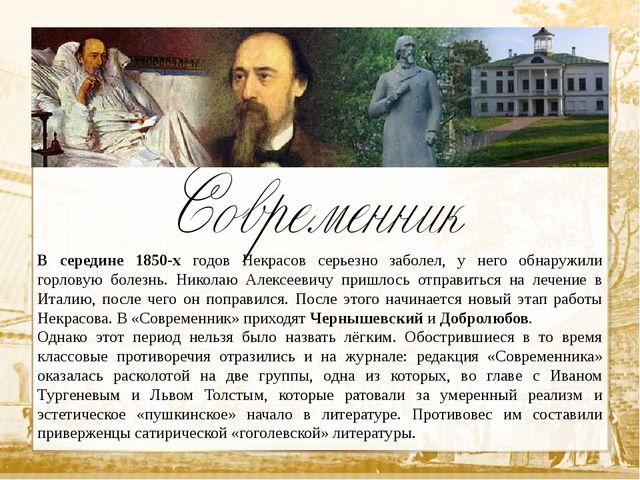 В середине 1850-х годов Некрасов серьезно заболел, у него обнаружили горловую...