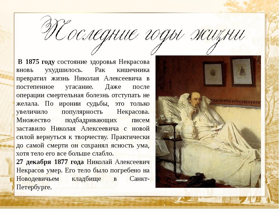 В 1875 году состояние здоровья Некрасова вновь ухудшилось. Рак кишечника пре...